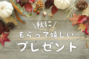 秋にもらって嬉しいプレゼント。おしゃれでセンスのいい、喜ばれる秋ギフト